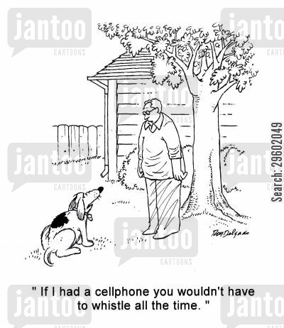 dog whistle cartoon humor: 'If I had a cellphone you wouldn't have to whistle all the time.'