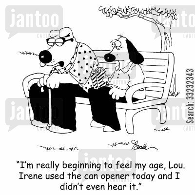 hearing cartoon humor: 'I'm really beginning to feel my age, Lou. Irene used the can opener today and I didn't even hear it.'