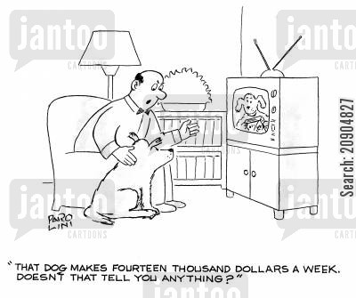 dog actor cartoon humor: 'That dog makes fourteen thousand dollars a week. Doesn't that tell you anything?'