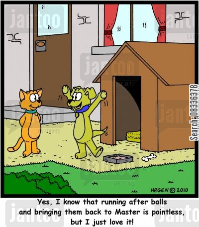 pointless endeavor cartoon humor: 'Yes, I know that running after balls and bringing them back to Master is pointless, but I just love it!'