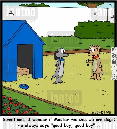 humanization cartoon humor: 'Sometimes, I wonder if Master realizes we are dogs: He always says 'good boy, good boy'...'