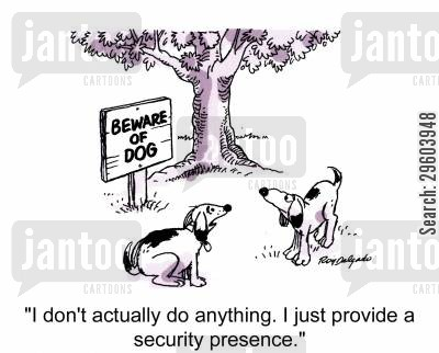 beware of the dog cartoon humor: 'I don't actually do anything. I just provide a security presence.'