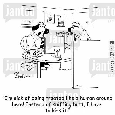 butt sniffer cartoon humor: 'I'm sick of being treated like a human around here! Instead of sniffing butt, I have to kiss it.'