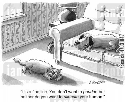 alienation cartoon humor: 'It's a fine line. You don't want to pander, but neither do you want to alienate your human.'