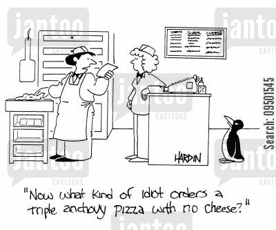 anchovies cartoon humor: 'What kind of idiot orders a triple anchovy pizza with no cheese?'