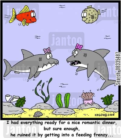 feeding frenzies cartoon humor: 'I had everything ready for a nice romantic dinner, but sure enough, he ruined it by getting into a feeding frenzy...'