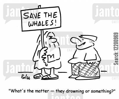 picketing cartoon humor: Save the whales - 'What's the matter - they drowning or something?'