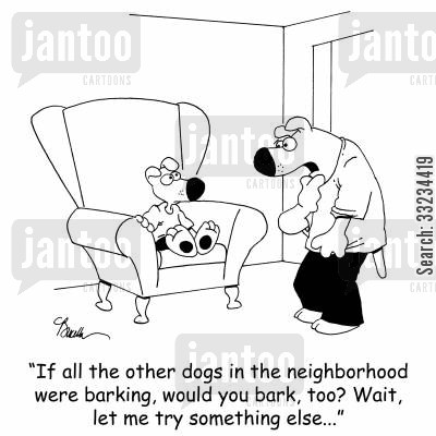 following the crowd cartoon humor: 'If all the other dogs in the neighborhood were barking, would you bark, too? Wait, let me try something else...'