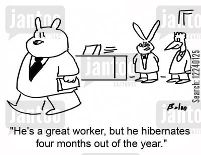 months cartoon humor: 'He's a great worker, but he hibernates four months out of the year.'