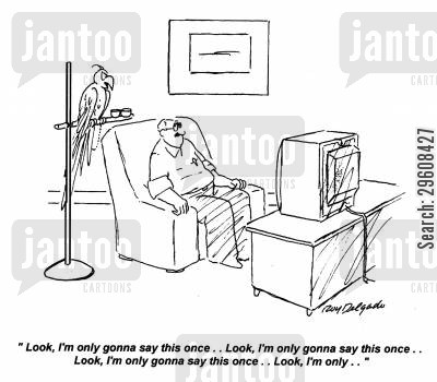 spoken cartoon humor: 'Look, I'm only gonna say this once... Look, I'm only gonna say this once... Look, I'm only...'
