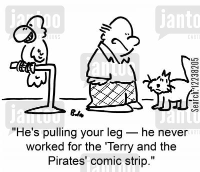 terry cartoon humor: 'He's pulling your leg -- he never worked for the 'Terry and the Pirates' comic strip.'