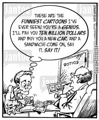 comics cartoon humor: 'These are the funniest cartoons I've ever seen! You're a genius.I'll pay you ten million dollars and buy you a new car. And a sandwich! Come on, say it. Say it!'
