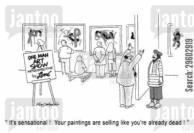 arty cartoon humor: 'It's sensational! Your paintings are selling like you're already dead!'