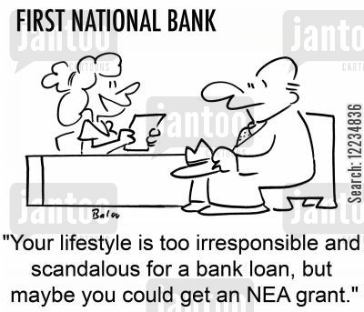 scandalous cartoon humor: 'Your lifestyle is too irresponsible and scandalous for a bank loan, but maybe you could get an NEA grant.'