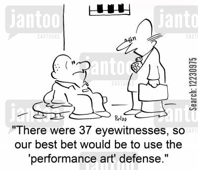 eyewitness cartoon humor: 'There were 37 eyewitnesses, so our best bet would be to use the 'performance art' defense.'