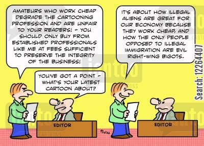 illegal immigrants cartoon humor: 'Amateurs who work cheap degrade the cartooning profession...Illegal aliens are great for our economy because they work cheap....'