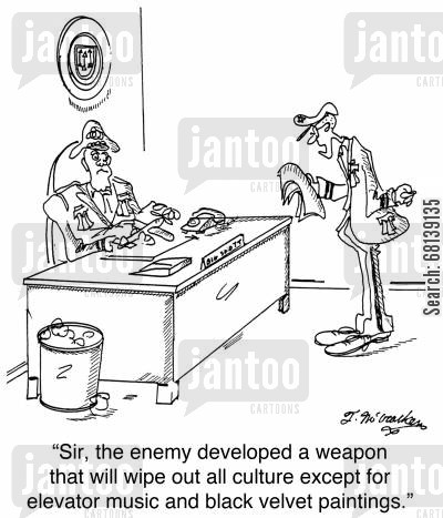 tacky cartoon humor: 'Sir, the enemy developed a weapon that will wipe out all culture except for elevator music and black velvet paintings.'