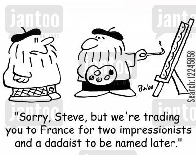 dadaist cartoon humor: 'Sorry, Steve, but we're trading you to France for two impressionists and a dadaist to be named later.'