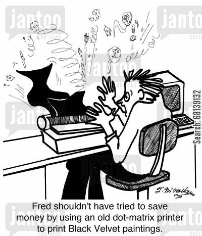 tacky cartoon humor: Fred shouldn't have tried to save money by using an old dot-matrix printer to print Black Velvet paintings.