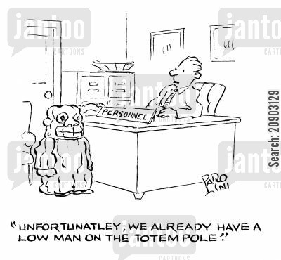 totem poles cartoon humor: 'Unfortunately, we already have a low man on the totem pole.'