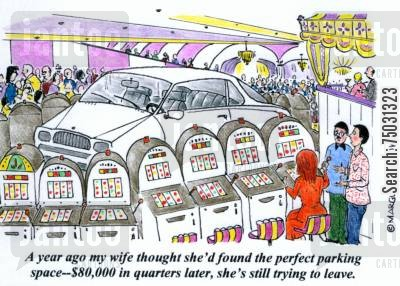 slot machines cartoon humor: 'A year ago my wife thought she'd found the perfect parking space--$80,000 in quarters later, she's still trying to leave.'