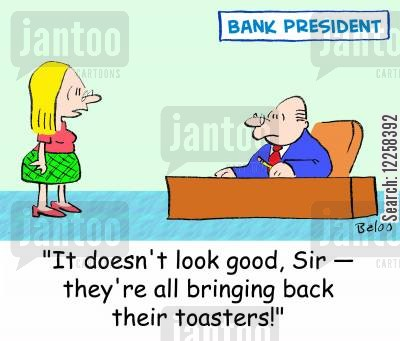 bank presidents cartoon humor: 'It doesn't look good, Sir -- they're all bringing back their toasters!'