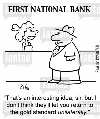gold standard cartoon humor: 'That's an interesting idea, sir, but I don't think they'll let you return to the gold standard unilaterally.'