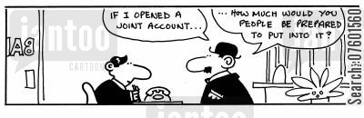 joint account cartoon humor: 'If I opened a joint account, how much would you people be prepared to put into it?'