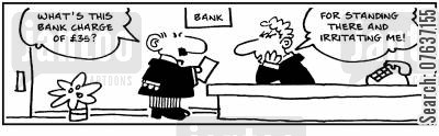bank charge cartoon humor: What's this bank charge of £35? For standing there and irritating me!