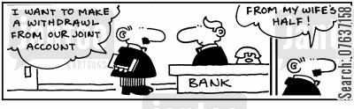 cash withdrawals cartoon humor: I want to make a withdrawal from our joint account... from my wife's half!