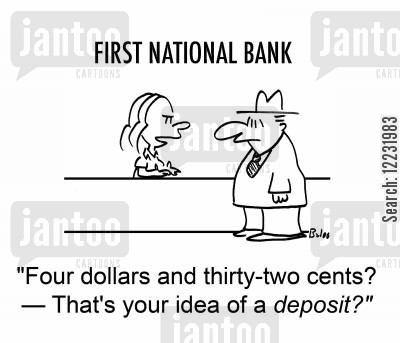 account deposit cartoon humor: 'Four dollars and thirty-two cents? — That's your idea of a deposit?'