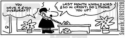 loaning money cartoon humor: You have a £750 overdraft! Last month when I was £50 in credit, did I phone you up?