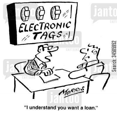 tracking device cartoon humor: 'I understand you want a loan.' (electronic tags).