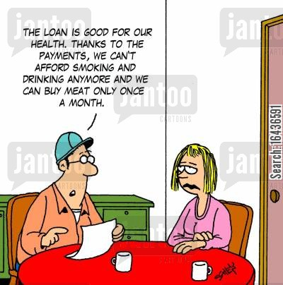 money lender cartoon humor: 'The loan is good for our health. Thanks to the payments, we can't afford smoking and drinking anymore and we can buy meat only once a month.'