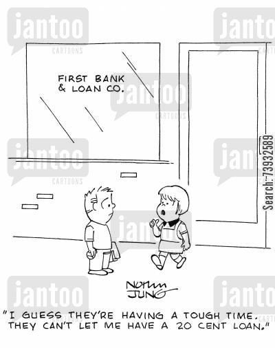 loan application cartoon humor: 'I guess they're having a tough time. They can't let me have a 20 cent loan.'