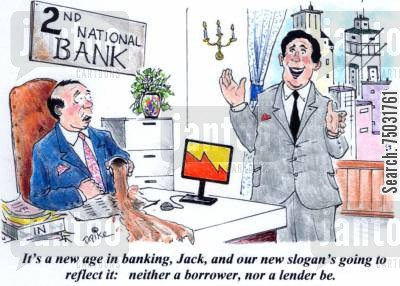 lending cartoon humor: 'It's a new age in banking, Jack, and our slogan's going to reflect it: neither a borrower, nor a lender be.'