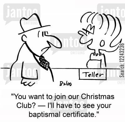 bank tellers cartoon humor: 'You want to join our Christmas Club? -- I'll have to see your baptismal certificate.'
