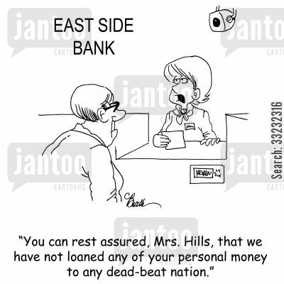 bank deposit cartoon humor: 'You can rest assured, Mrs. Hills, that we have not loaned any of your personal money to any dead-beat nation.'