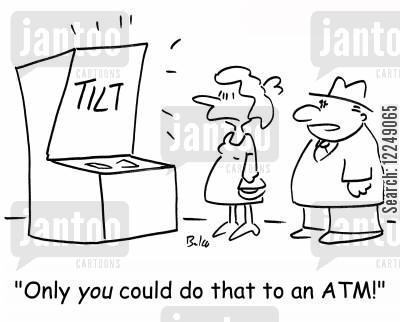 tilt cartoon humor: 'Only you could do that to an ATM!'
