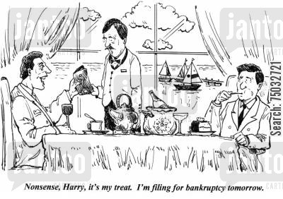 bankrupted cartoon humor: 'Nonsense, Harry, it's my treat. I'm filing for bankruptcy tomorrow.'