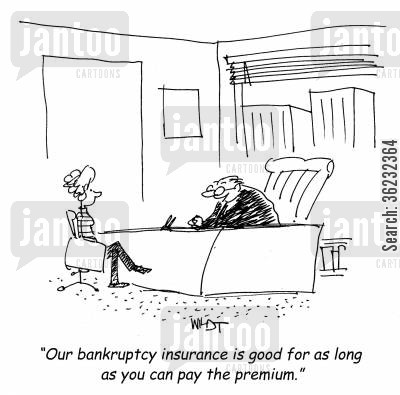 insurance premium cartoon humor: Our bankruptcy insurance is good for as long as you can pay the premium.