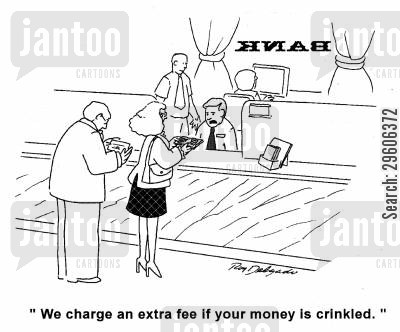 bank tellers cartoon humor: 'We charge an extra fee if your money is crinkled.'
