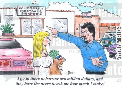 foreclosure cartoon humor: 'I go in there to borrow two million dollars, and they have the nerve to ask me how much I make!'
