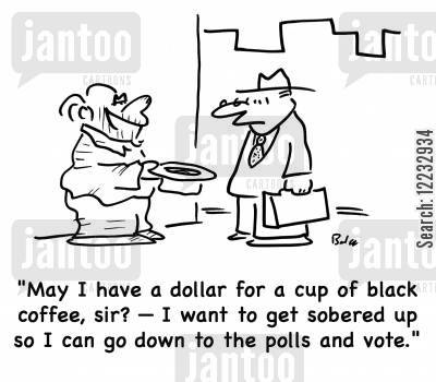 panhandles cartoon humor: 'May I have a dollar for a cup of black coffer, sir? -- I want to get sobered up so I can go down to the polls and vote.'