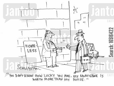 sub prime mortgage cartoon humor: 'You don't know how lucky you are. My mortgage is worth more than my house.'