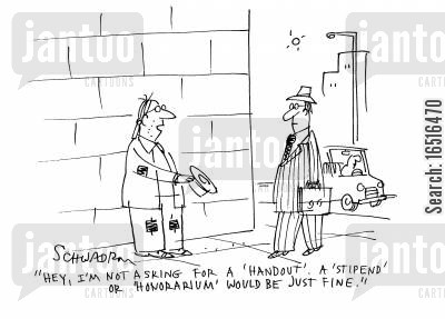 honorarium cartoon humor: 'Hey, I'm not asking for a handout. A stipend or a honorarium would be just fine.'