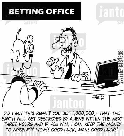betting shops cartoon humor: 'Did I get this right? You bet 1,000,000,- that the Earth will get destroyed within the next three hours and if you win, I can keep the money to myself?? WOW!! Good luck, man! GOOD LUCK!!'