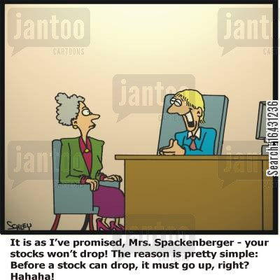 investment brokers cartoon humor: 'It is as I've promised, Mrs.Spackenberger - your stocks won't drop! The reason is pretty simple: Before a stock can drop, it must go up, right? Hahaha'!
