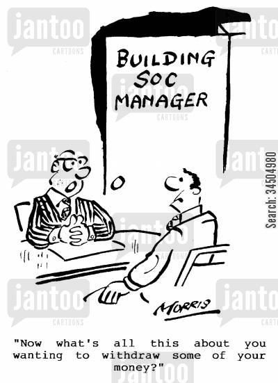 building society managers cartoon humor: Now what's all this about you wanting to withdraw some of your money?