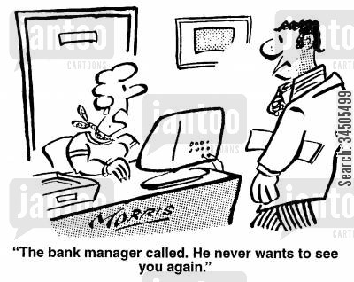 failing businesses cartoon humor: The bank manager called. He never wants to see you again.